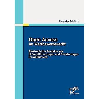Open Access im Wettbewerbsrecht Elektronische Produkte von Universttsverlagen und Privatverlagen im Wettbewerb by Goldberg & Alexander