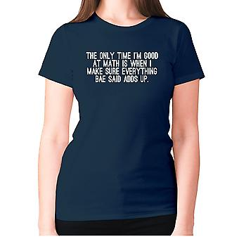Womens funny t-shirt slogan tee sarcasm ladies sarcastic - The only time I'm good at math is when I make sure everything bae said adds up