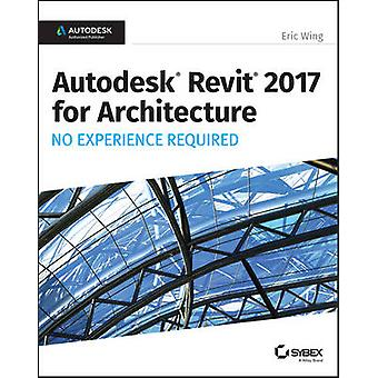 Autodesk Revit 2017 for Architecture No Experience Required by Eric W