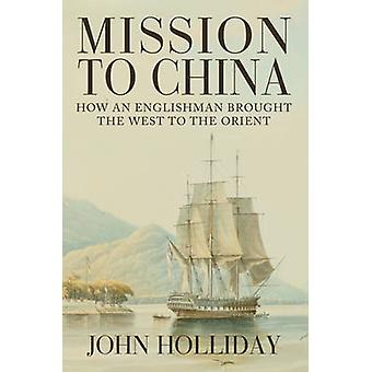 Mission to China - How an Englishman Brought the West to the Orient by