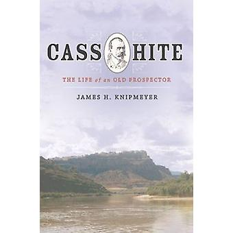 Cass Hite - The Life of an Old Prospector by James H. Knipmeyer - 9781