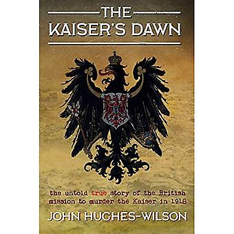 The Kaiser's Dawn: The Untold Story of Britain's Secret Mission to Murder the Kaiser in 1918