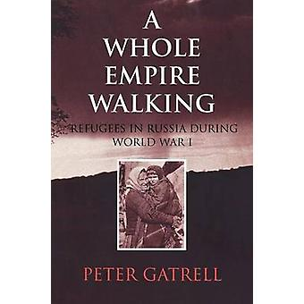 A Whole Empire Walking Refugees in Russia During World War I by Gatrell & Peter