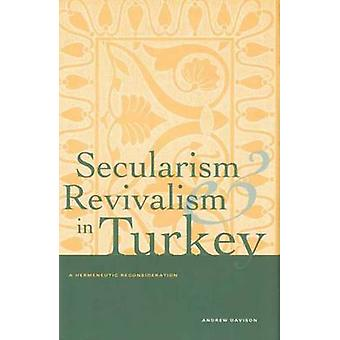 Secularism and Revivalism in Turkey A Hermeneutic Reconsideration by Davison & Andrew
