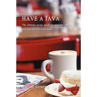 Have a Java The Ultimate Recipe Guide for Specialty Coffees and Your Favorite Cafe Food by Siewers & Maggie