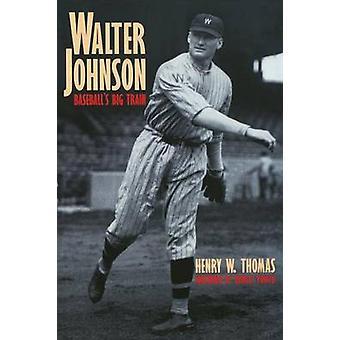 Walter Johnson Baseballs Big Train by Thomas & Henry W.
