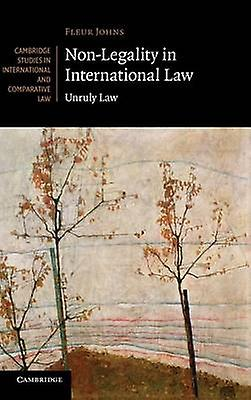 NonLegality in International Law Unruly Law by Johns & Fleur