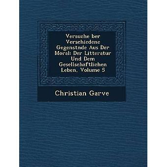 Versuche ber Verschiedene Gegenstnde Aus Der Moral Der Litteratur Und Dem Gesellschaftlichen Leben Volume 5 by Garve & Christian