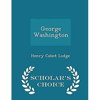 George Washington  Scholars Choice Edition by Lodge & Henry Cabot