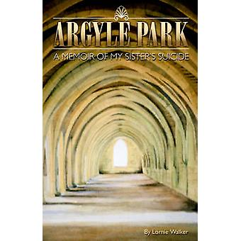 Argyle Park A Memoir of My Sisters Suicide by Walker & Lornie