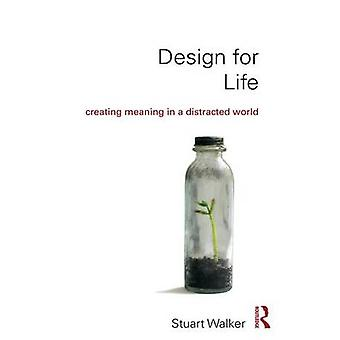 Design for Life - Creating Meaning in a Distracted World by Stuart Wal