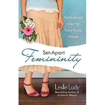 Set-Apart Femininity - God's Sacred Intent for Every Young Woman by Le