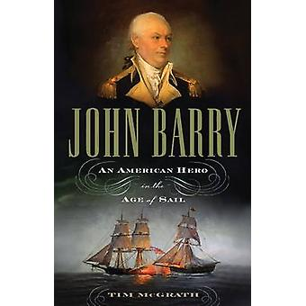 John Barry - An American Hero in the Age of Sail by Tim McGrath - 9781