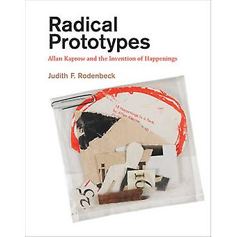 Radical Prototypes - Allan Kaprow and the Invention of Happenings by J