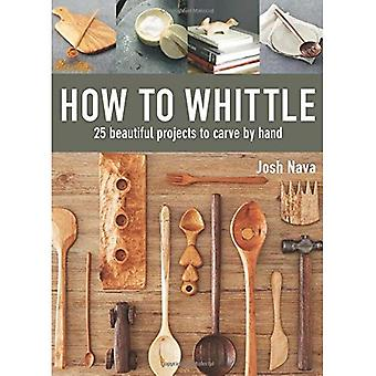 How to Whittle: 25 Beautiful Projects to Carve� by Hand