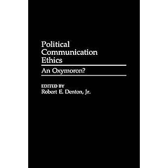 Political Communication Ethics An Oxymoron by Denton & Robert E. & Jr.