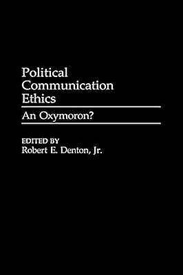 Political Communication Ethics An Oxymorn by Denton & Robert E. & Jr.