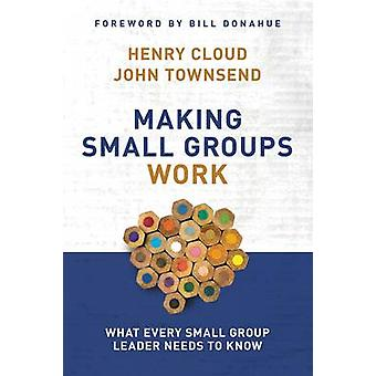 Making Small Groups Work What Every Small Group Leader Needs to Know by Cloud & Henry