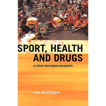 Sport Health and Drugs A Critical Sociological Perspective by Waddington & Ivan