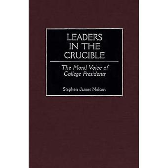 Leaders in the Crucible The Moral Voice of College Presidents by Nelson & Stephen James