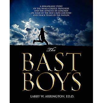 The Bast Boys  A Remarkable Story of the SmallCollege Professor and the Athletes He Coached On Some of the Best Cross Country and Track Teams in the Nation by Arrington EdD & Larry W