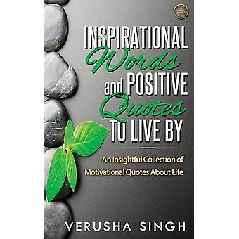 Inspirational Words and Positive Quotes to Live by An Insightful Collection of Motivational Quotes about Life by Singh & Verusha