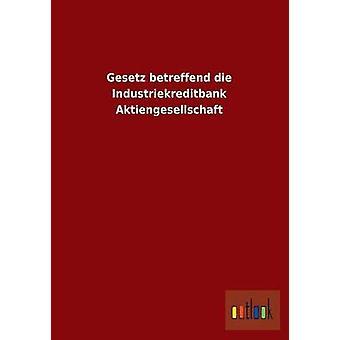 Gesetz Betreffend Die Industriekreditbank Aktiengesellschaft by Ohne Autor