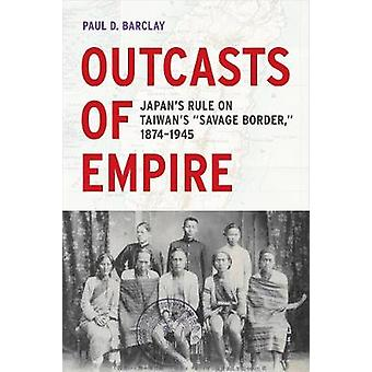 Outcasts of Empire - Japan's Rule on Taiwan's Savage Border - 1874-194