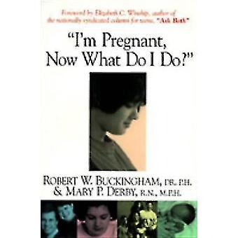 I'm Pregnant - Now What Do I Do? by Robert W. Buckingham - Mary P. De