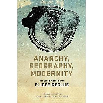 Anarchy - Geography - Modernity - Selected Writings of Elisee Reclus b