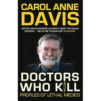 Doctors Who Kill - Profiles of Lethal Medics by Carol Anne Davis - 978