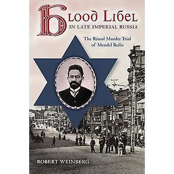Blood Libel in Late Imperial Russia The Ritual Murder Trial of Mendel Beilis by Weinberg & Robert