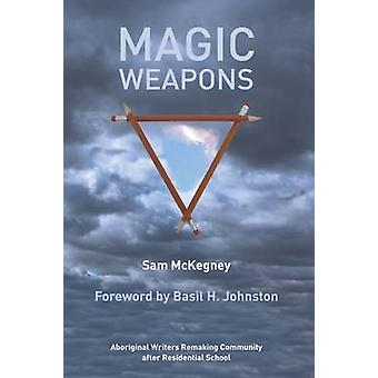 Magic Weapons Aboriginal Writers Remaking Community After Residential Schools by McKegney & Sam