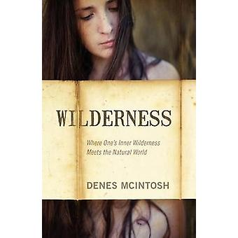 Wilderness Where Ones Inner Wilderness Meets the Natural World by McIntosh & Denes