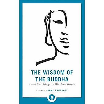 The Wisdom of the Buddha - Heart Teachings in His Own Words by Anne Ba