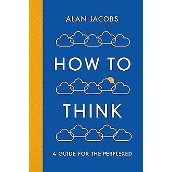 How To Think - A Guide for the Perplexed by How To Think - A Guide for