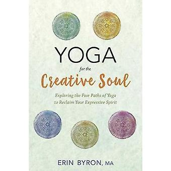 Yoga for the Creative Soul - Exploring the Five Paths of Yoga to Recla