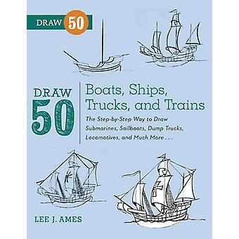 Draw 50 Boats - Ships - Trucks - and Trains - The Step-by-step Way to