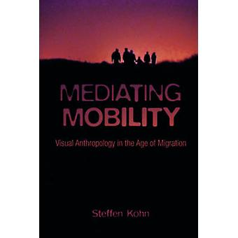 Mediating Mobility - Visual Anthropology in the Age of Migration by St
