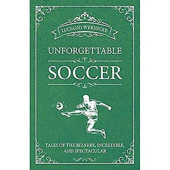 Unforgettable Soccer: Tales of the Bizarre, Incredible,� and Spectacular
