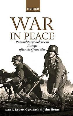 War in Peace Paramilitary Violence in Europe After the Great War by Gerwarth & Robert