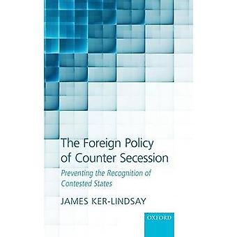 The Foreign Policy of Counter Secession Preventing the Recognition of Contested States by KerLindsay & James