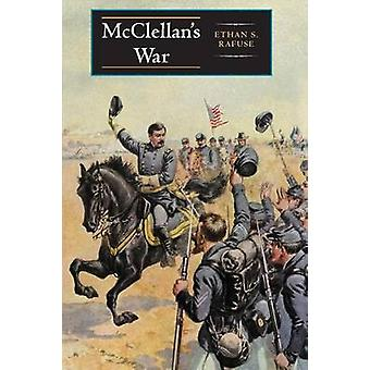 McClellans War The Failure of Moderation in the Struggle for the Union by Rafuse & Ethan S.