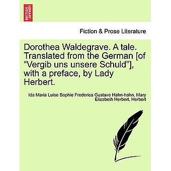 Dorothea Waldegrave. A tale. Translated from the German of Vergib uns unsere Schuld with a preface by Lady Herbert. by Hahnhahn & Ida Maria Luise Sophie Freder