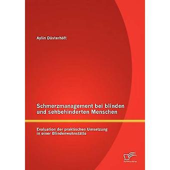 Schmerzmanagement bei blinden und sehbehinderten Menschen Evaluation der praktischen Umsetzung in einer Blindenwohnsttte by Dsterhft & Aylin