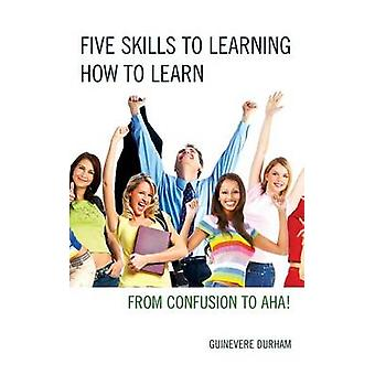 Five Skills to Learning How to Learn From Confusion to AHA by Durham & Guinevere