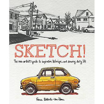 Sketch! - The Non-Artist's Guide to Inspiration - Technique - and Draw