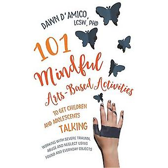 101 Mindful Arts-Based Activities to Get Children and Adolescents Tal