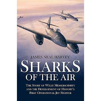 Sharks of the Air - The Story of Willy Messerschmitt and the Developme