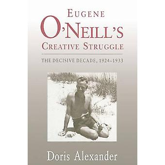 Eugene ONeills Creative Struggle The Decisive Decade 19241933 by Alexander & Doris